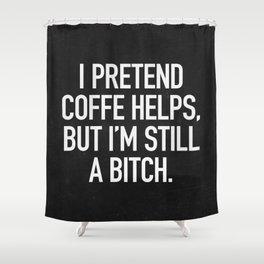 I pretend coffe helps, but I'm still a bitch Shower Curtain
