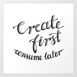 Create first, consume later hand lettering Art Print