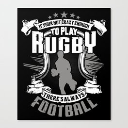 If You're Not Crazy Enough To Play Rugby There's Always Football Canvas Print