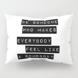 Be someone who makes everybody feel like a somebody Pillow Sham