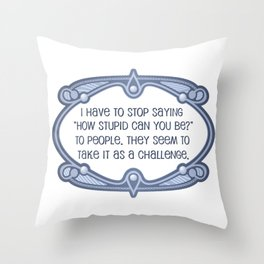 """I have to stop saying, """"How stupid can you be?"""" Throw Pillow"""
