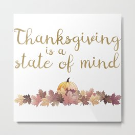 Thanksgiving is a state of mind Metal Print