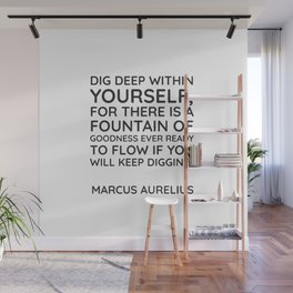 Stoic Quotes - Dig deep within yourself, for there is a fountain of goodness ever ready to flow if y Wall Mural
