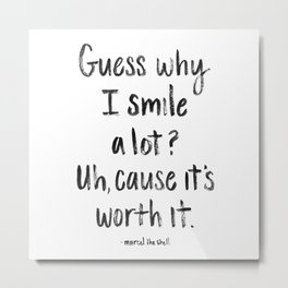 Guess why I Smile a lot Metal Print