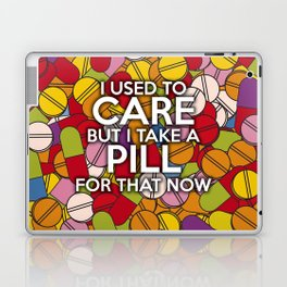 I USED TO CARE BUT I TAKE A PILL FOR THAT NOW Laptop & iPad Skin
