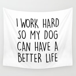 I WORK HARD SO MY DOG CAN HAVE A BETTER LIFE Wall Tapestry