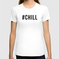 chill T-shirts featuring CHILL by #ARTIST