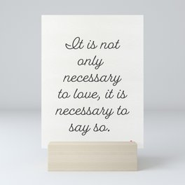 It is not only necessary to love, it is necessary to say so.  French proverb Mini Art Print