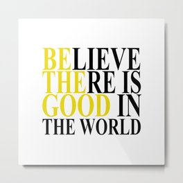 Believe There Is Good In The World - Be The Good Metal Print