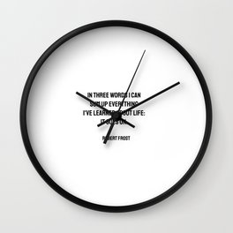 In three words I can sum up everything I've learned about life - it goes on.   Wall Clock