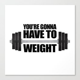 You're Gonna Have To Weight Canvas Print