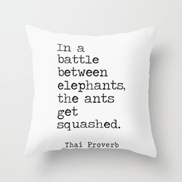 Thai Proverb. In a battle between elephants, the ants get squashed. Throw Pillow
