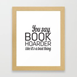 You Say Book Hoarder Framed Art Print