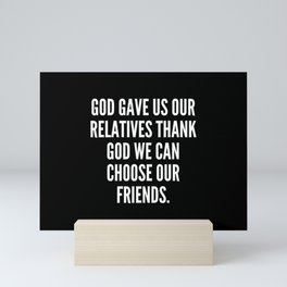 God gave us our relatives thank God we can choose our friends Mini Art Print