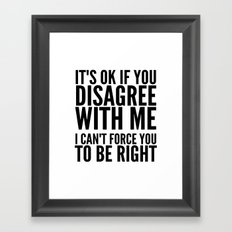 IT'S OK IF YOU DISAGREE WITH ME I CAN'T FORCE YOU TO BE RIGHT Framed Art Print