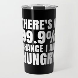 THERE'S A 99.9% PERCENT CHANCE I AM HUNGRY (Black & White) Travel Mug