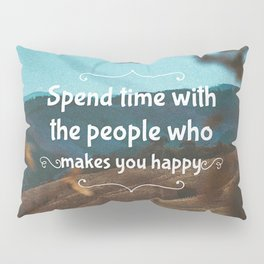 Spend time with the people who makes you happy. Pillow Sham