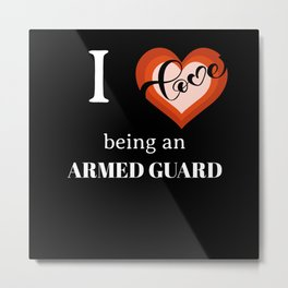 I LOVE BEING AN ARMED GUARD Metal Print