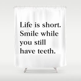 Life is short Smile while you still have teeth Shower Curtain