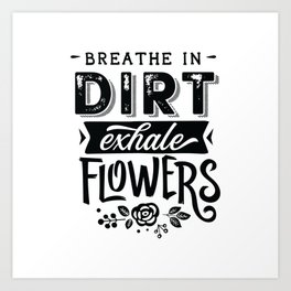 Breathe in dirt Exahle Flowers - Garden hand drawn quotes illustration. Funny humor. Life sayings. Art Print