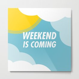 Weekend Is Coming Metal Print