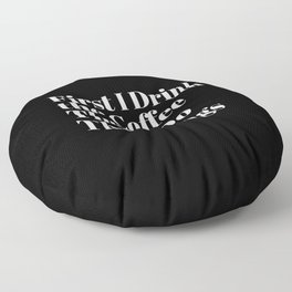 First I Drink the Coffee Then I Do The Things Floor Pillow