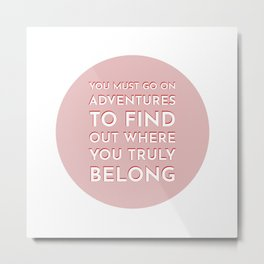 You must go on adventures to find out where you truly belong - travel inspiration quotes Metal Print