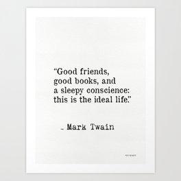 Good friends, good books, and a sleepy conscience: this is the ideal life. Mark Twain Art Print