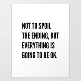 NOT TO SPOIL THE ENDING, BUT EVERYTHING IS GOING TO BE OK Art Print