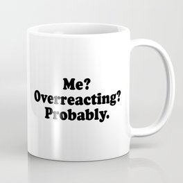Me? Overreacting? Probably Coffee Mug