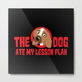 My Dog Ate My Lesson Plan - Funny Teacher Quote Gift Metal Print