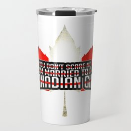 You Don't Scare Me, I'm Married To A Canadian Girl Travel Mug