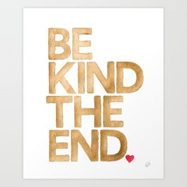 Be Kind The End. Art Print