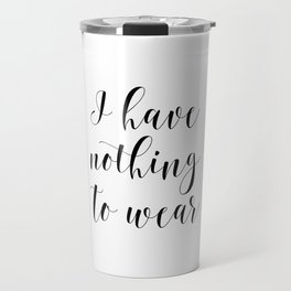 I Have Nothing To Wear, First World Problems, Stubborn, Sarcastic, Sassy, Girl Gift Travel Mug