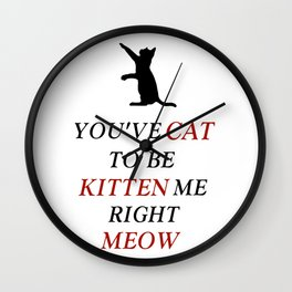 You've cat to be kitten me right meow Wall Clock