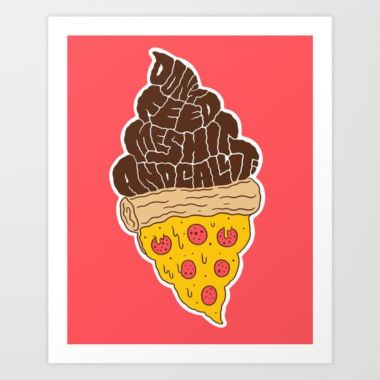 Don't Feed Me Shit and Call it Pizza Art Print