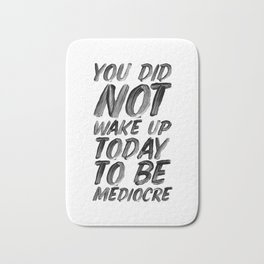 You Did Not Wake Up Today To Be Mediocre black and white typography poster for home decor bedroom Bath Mat