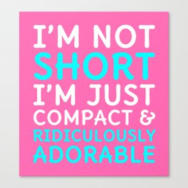 I'm Not Short I'm Just Compact & Ridiculously Adorable (Pink) Canvas Print