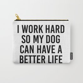 I work hard so my dog can have a better life Carry-All Pouch