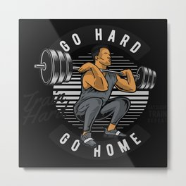 Go Hard Go Home Train Hard Weight Training Metal Print