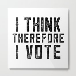 I Think Therefore I Vote Metal Print