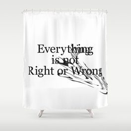Everything is not Right or Wrong Shower Curtain