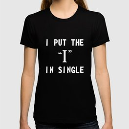 """I Put The """"I"""" In Single Funny Shirt For Lonely People Shirt T-shirt"""