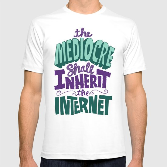 The Mediocre Shall Inherit the Internet T-shirt