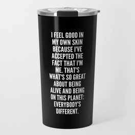 I feel good in my own skin because I ve accepted the fact that I m me That s what s so great about being alive and being on this planet Everybody s different Travel Mug