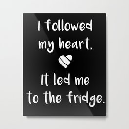 Kitchen quote - I followed my heart, it led me to the fridge. Metal Print