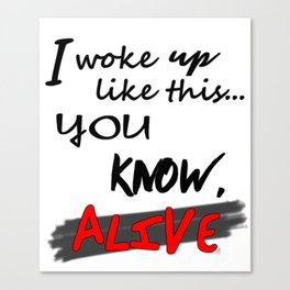 I woke up like this ... you know, ALIVE! - BLK ver. Canvas Print