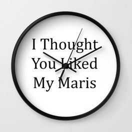 I Thought You Liked My Maris - Black Text Wall Clock