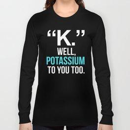 """K."" WELL, POTASSIUM TO YOU TOO (Dark) Long Sleeve T-shirt"