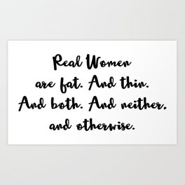 Real Women are Fat. And Thin. And Both. And Neither, and Otherwise. Art Print